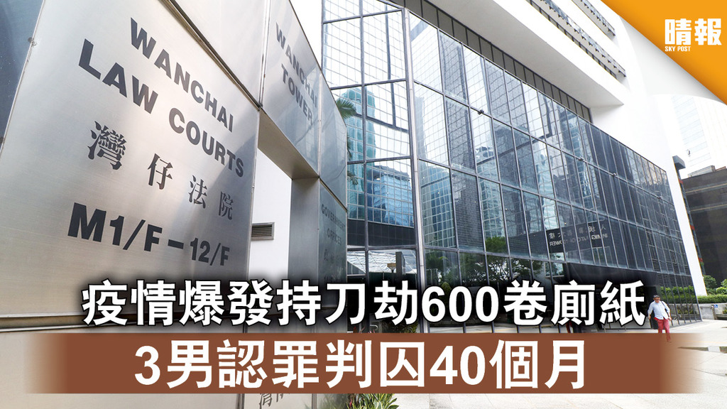搶購潮|疫情爆發持刀劫600卷廁紙 3男認罪判囚40個月