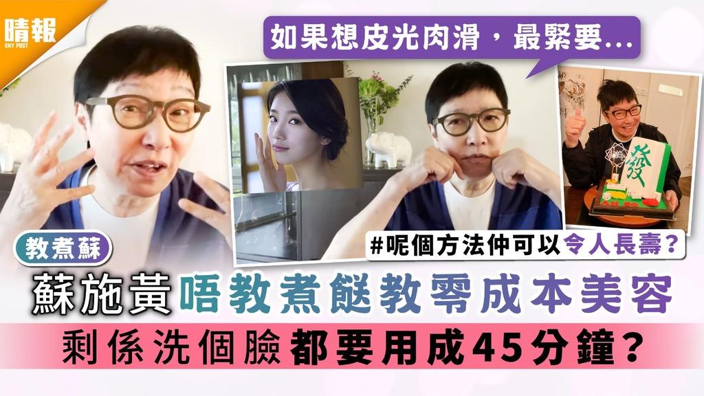 教煮蘇 |蘇施黃唔教煮餸教零成本美容 剩係洗個臉都要用成45分鐘?