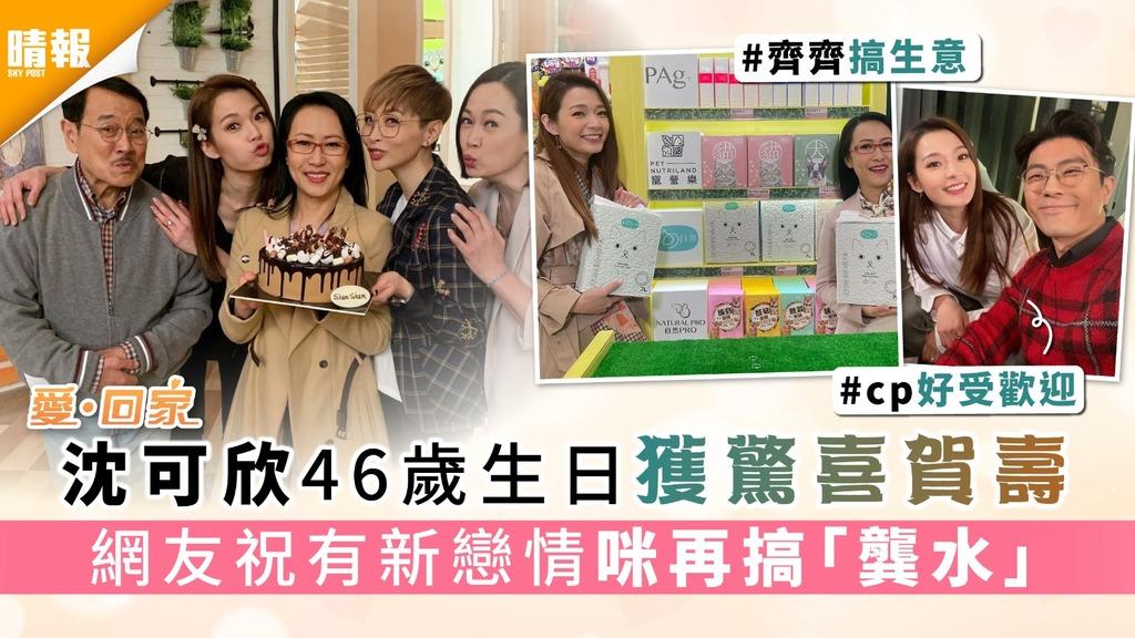 《愛回家》|沈可欣46歲生日獲驚喜賀壽 網友祝有新戀情咪再搞「龔水 」