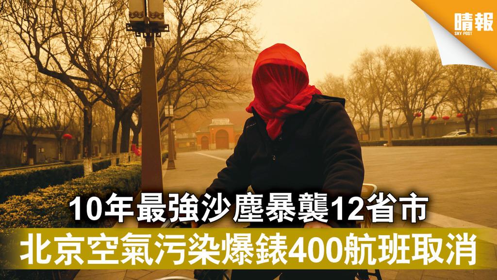 沙塵暴|10年最強沙塵暴襲12省市 北京空氣污染爆錶400航班取消