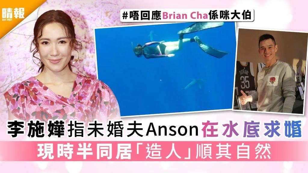 唔回應Brian Cha係咪大伯│李施嬅指未婚夫Anson在水底求婚 現時半同居「造人」順其自然