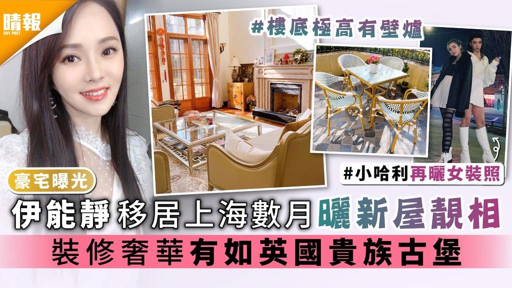 豪宅曝光|伊能靜移居上海數月曬新屋靚相 裝修奢華有如英國貴族古堡