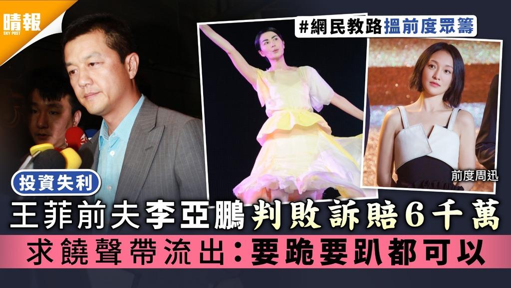 投資失利︳王菲前夫李亞鵬判敗訴賠6千萬 求饒聲帶流出:要跪要趴都可以