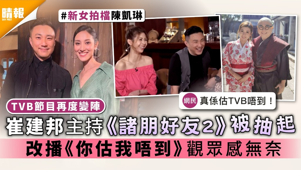 TVB節目再度變陣|崔建邦主持《諸朋好友2》被抽起 改播《你估我唔到》觀眾感無奈