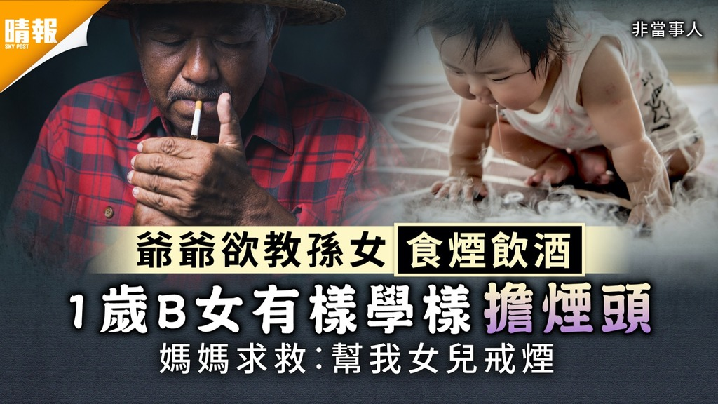 爺爺欲教孫女食煙飲酒 1歲B女有樣學樣擔煙頭 媽媽求救︰幫我女兒戒煙