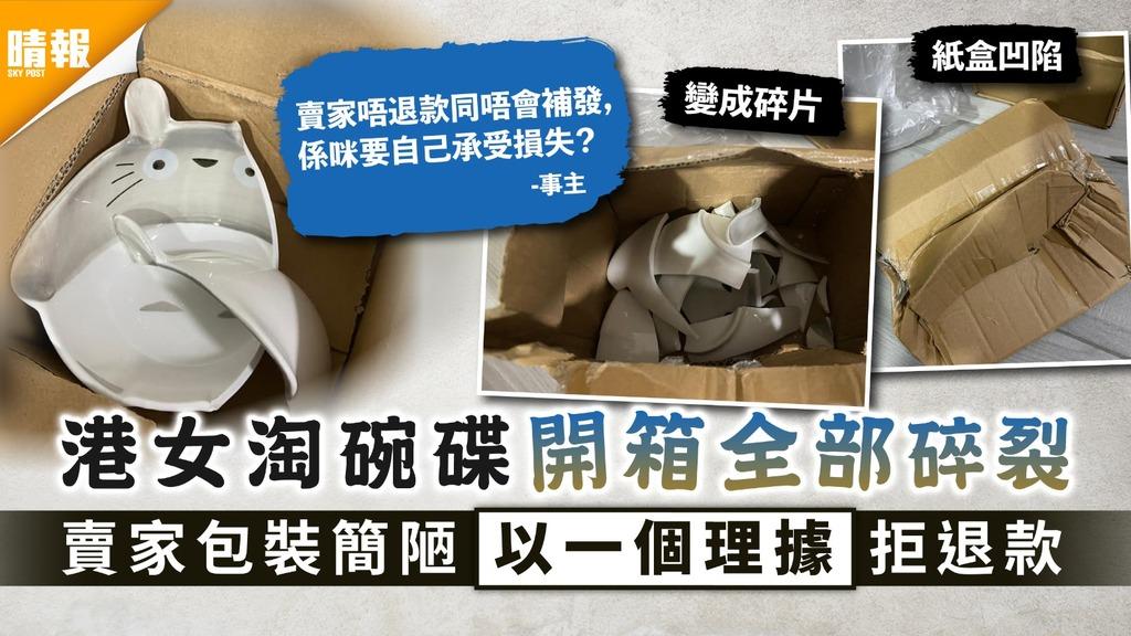 淘寶中伏 港女淘碗碟開箱全部碎裂 賣家包裝簡陋以一個理據拒退款