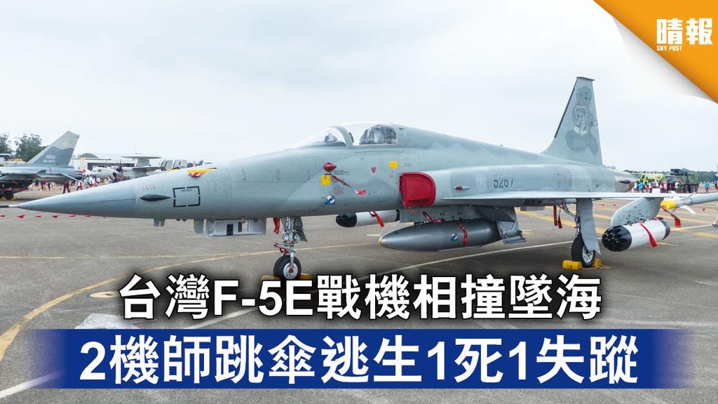 戰機意外|台灣F-5E戰機相撞墜海 2機師跳傘逃生1死1失蹤