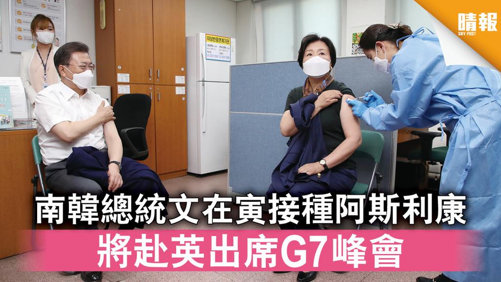新冠疫苗│南韓總統文在寅接種阿斯利康 將赴英出席G7峰會