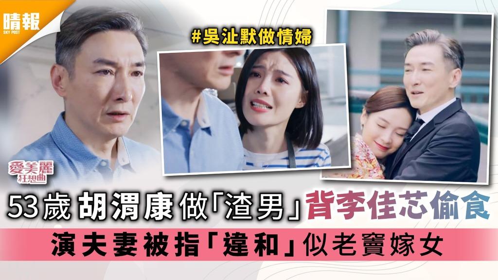 《愛美麗狂想曲》|53歲胡渭康做「渣男」背李佳芯偷食 演夫妻被指「違和」似老竇嫁女