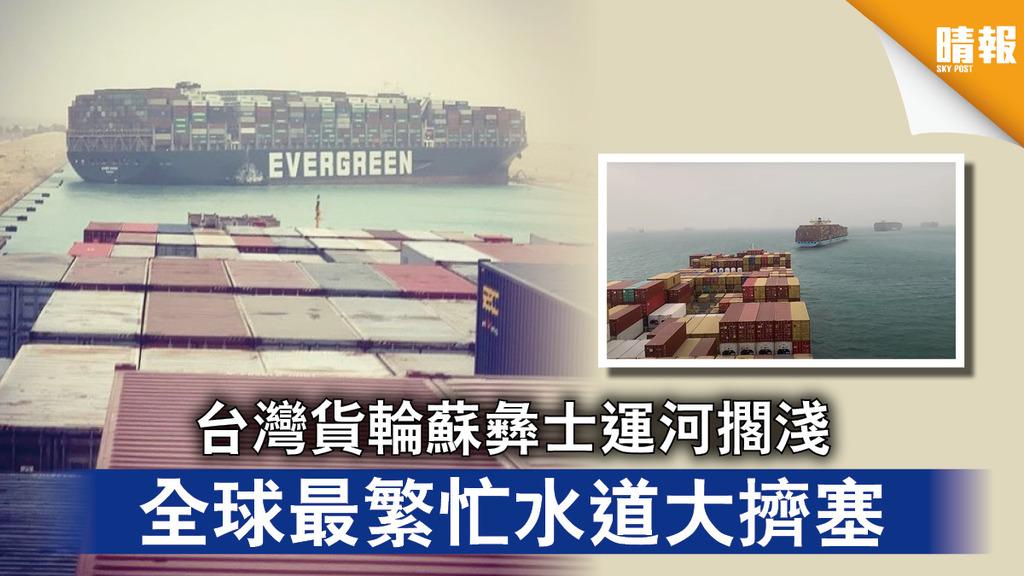 運河大擠塞|台灣貨輪蘇彝士運河擱淺 全球最繁忙水道大擠塞