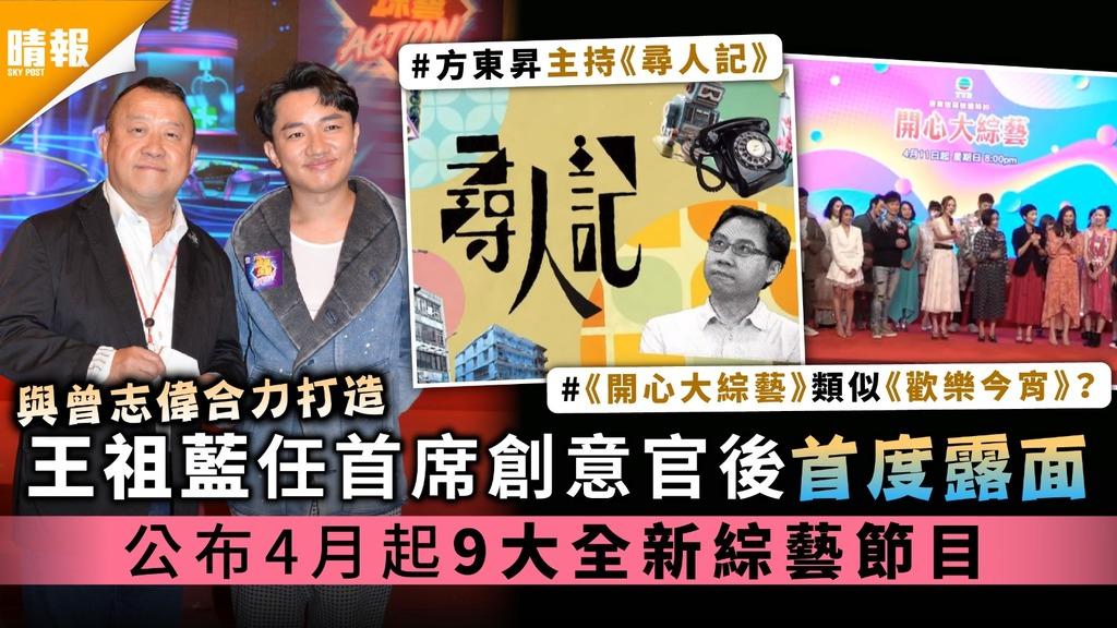 與曾志偉合力打造|王祖藍任首席創意官後首度露面 公布4月起9大全新綜藝節目