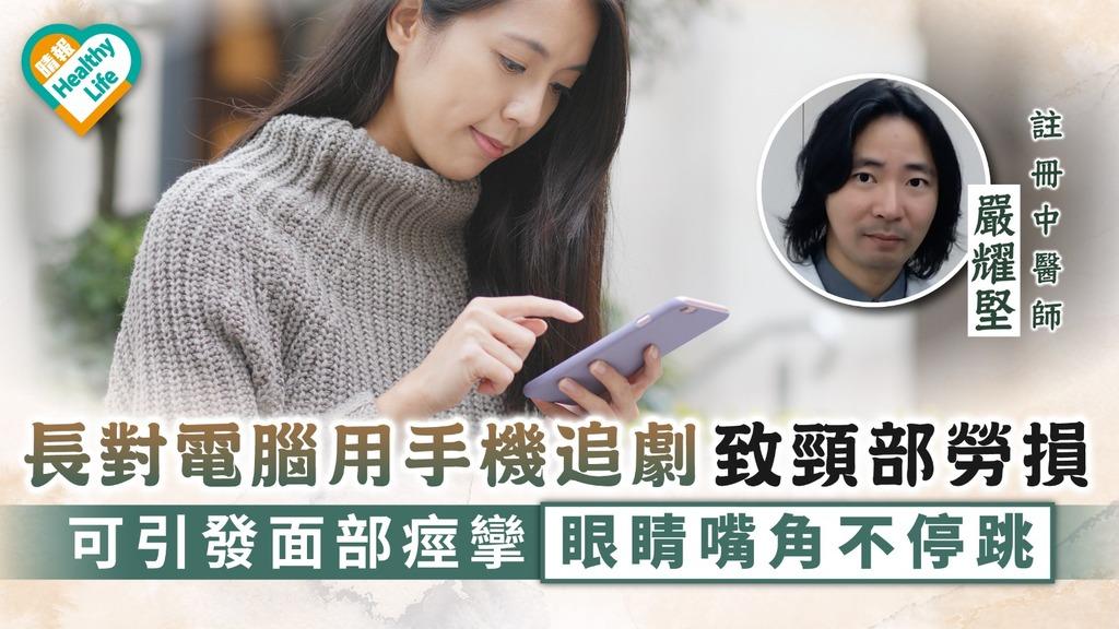 低頭族|長對電腦用手機追劇致頸部勞損 可引發面部痙攣眼睛嘴角不停跳