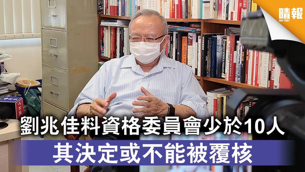 愛國者治港|劉兆佳料資格委員會少於10人 其決定或不能被覆核