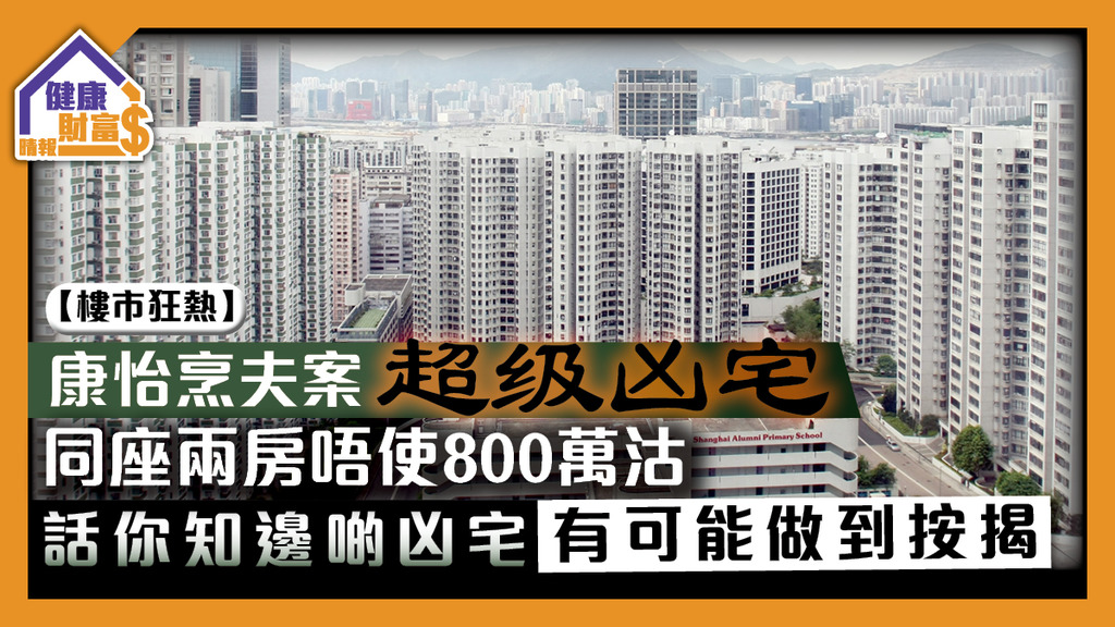 【樓市狂熱】康怡烹夫案「超級凶宅」同座兩房唔使800萬沽 話你知邊啲凶宅有可能做到按揭