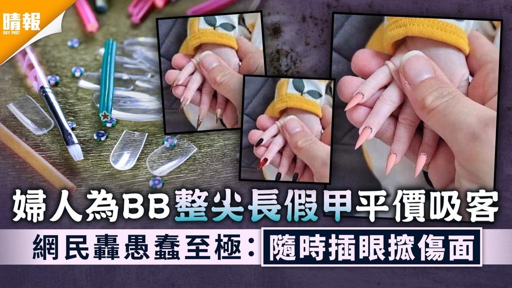 BB剪指甲|婦人為BB整尖長假甲平價吸客 網民轟愚蠢至極:隨時插眼搲傷面