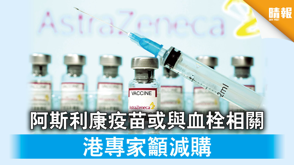 新冠疫苗 阿斯利康疫苗或與血栓相關 港專家籲減購
