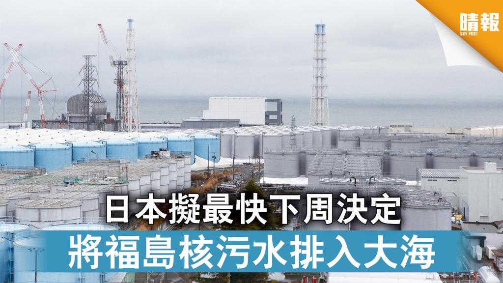 福島核災|日本擬最快下周決定 將福島核污水排入大海