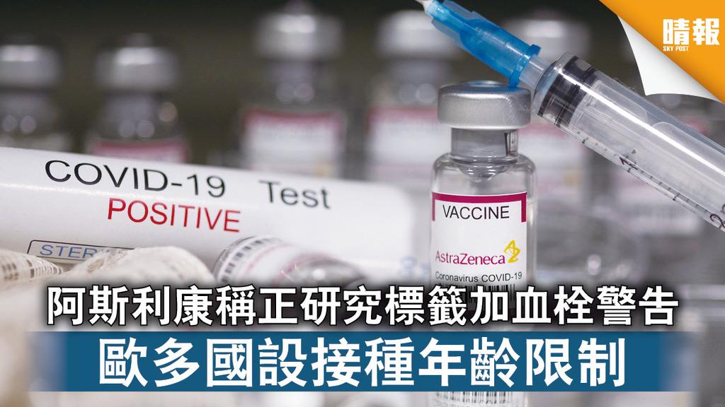 新冠疫苗|阿斯利康稱正研究標籤加血栓警告 歐多國設接種年齡限制
