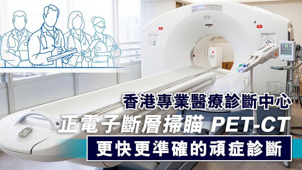 香港專業醫療診斷中心 PET-CT 更快更準確的頑症診斷
