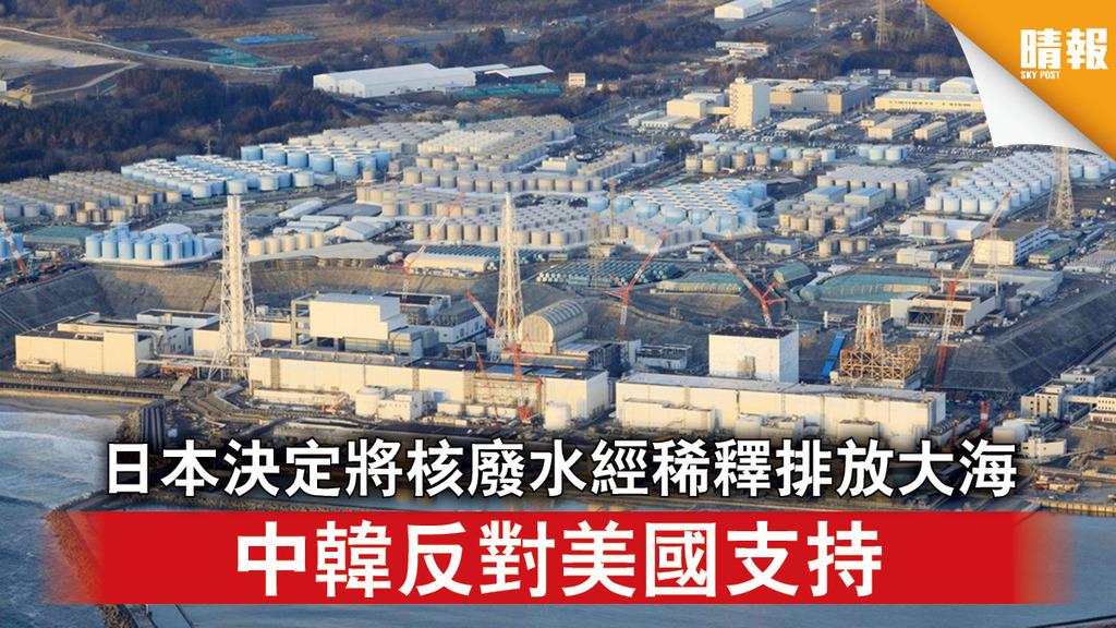 福島核災|日本決定將核廢水經稀釋排放大海中韓反對美國支持