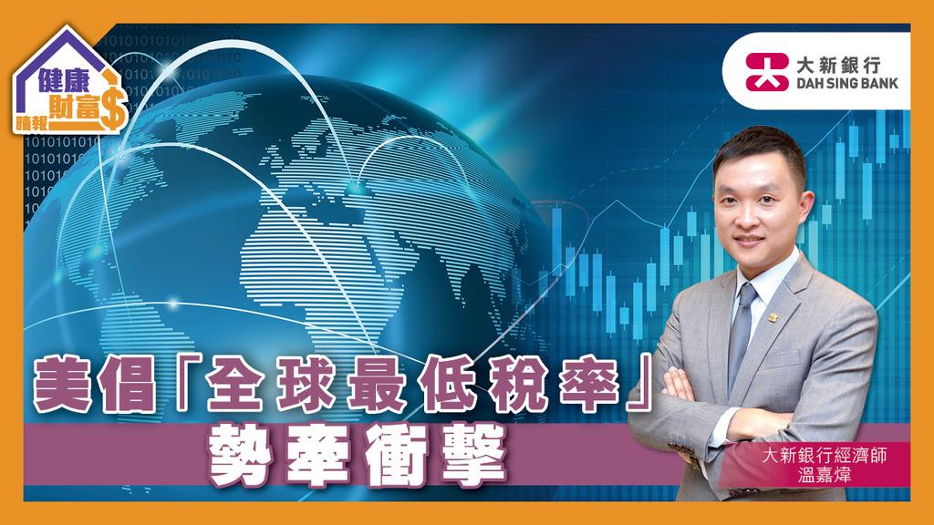【大新市場觀點】美倡「全球最低稅率」勢牽衝擊