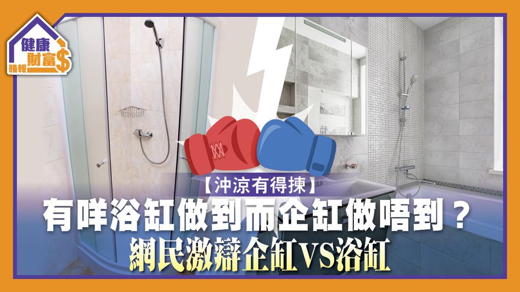 【沖涼有得揀】有咩浴缸做到而企缸做唔到?網民激辯企缸VS浴缸
