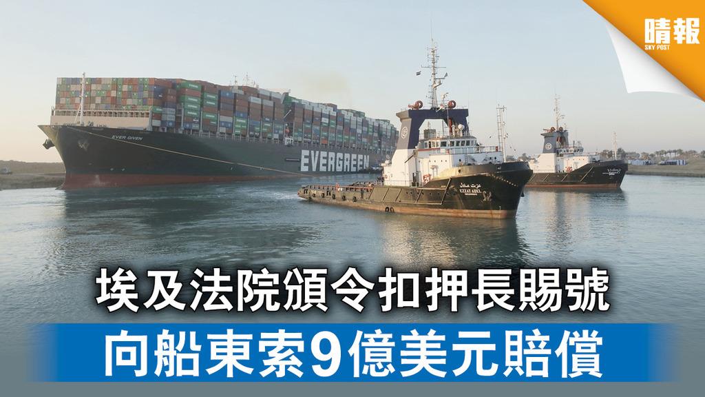 運河大擠塞|埃及法院頒令扣押長賜號 向船東索9億美元賠償