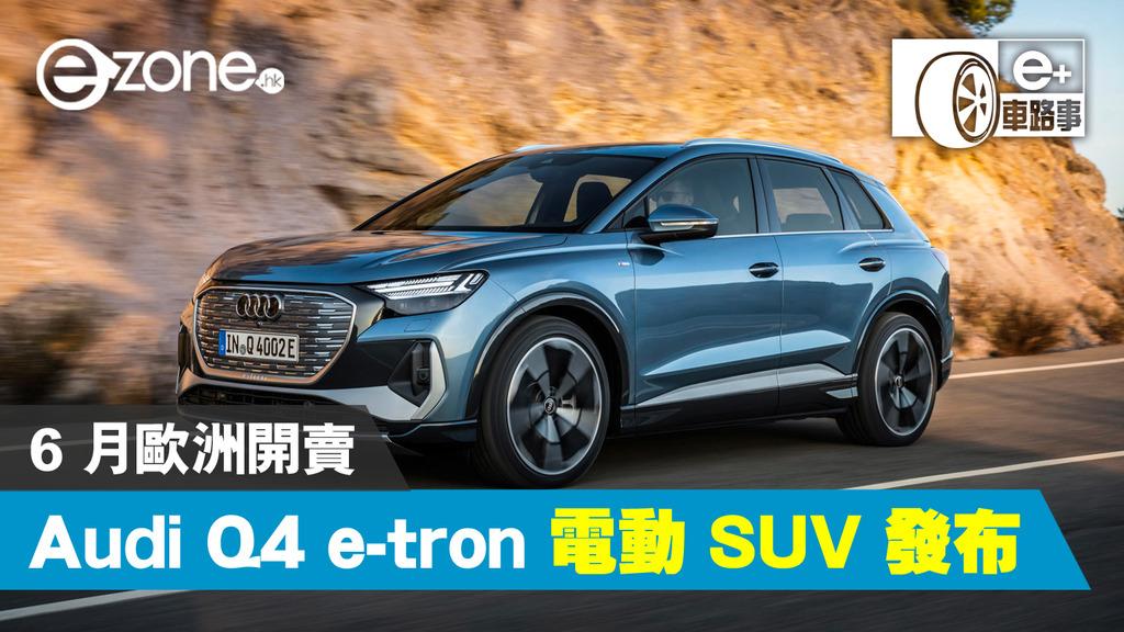 【E +车路事项】奥迪Q4 e-tron电动SUV于6月推出,欧洲销量从40,000欧元起-ezone.hk-Tech Focus-Tech Cars