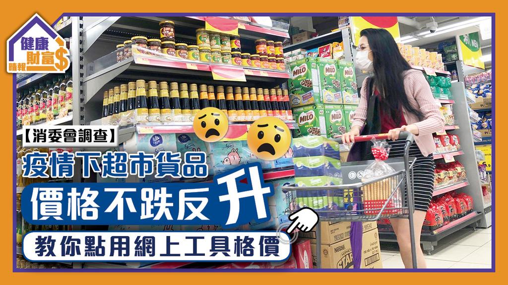 【消委會調查】疫情下超市貨品價格不跌反升 教你點用網上工具格價
