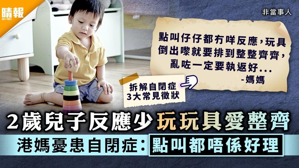 自閉症|2歲兒子反應少玩玩具愛整齊 港媽憂患自閉症:點叫都唔係好理【附3大常見徵狀】