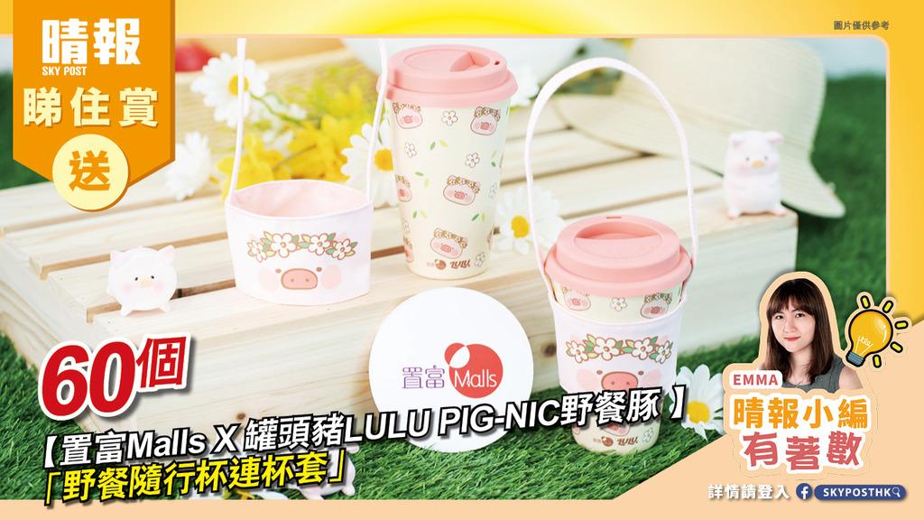 【晴報 睇住賞 – 送【置富Malls X 罐頭豬LULU PIG-NIC野餐豚 】「野餐隨行杯連杯套」60個】