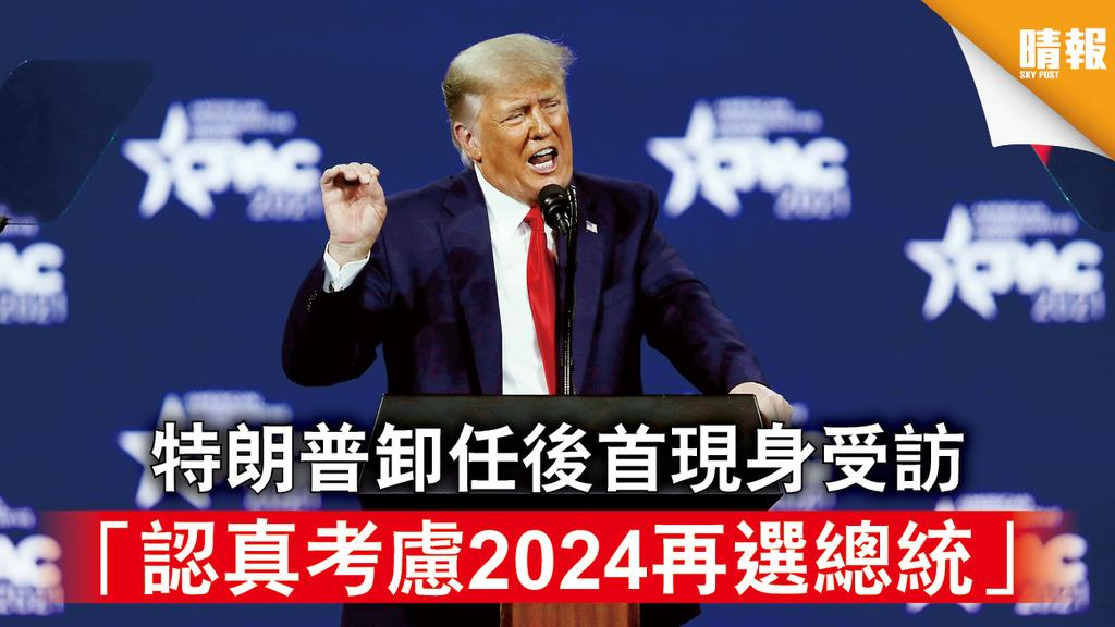 特朗普現身|特朗普卸任後首現身受訪 「認真考慮2024再選總統」
