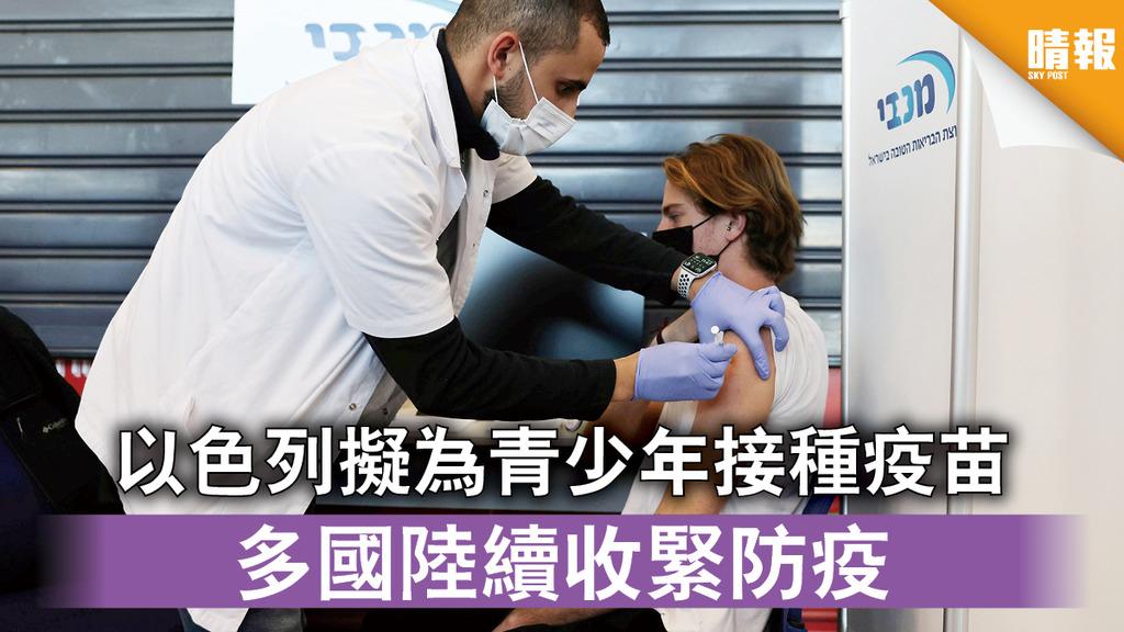 新冠肺炎|以色列擬為青少年接種疫苗 多國陸續收緊防疫