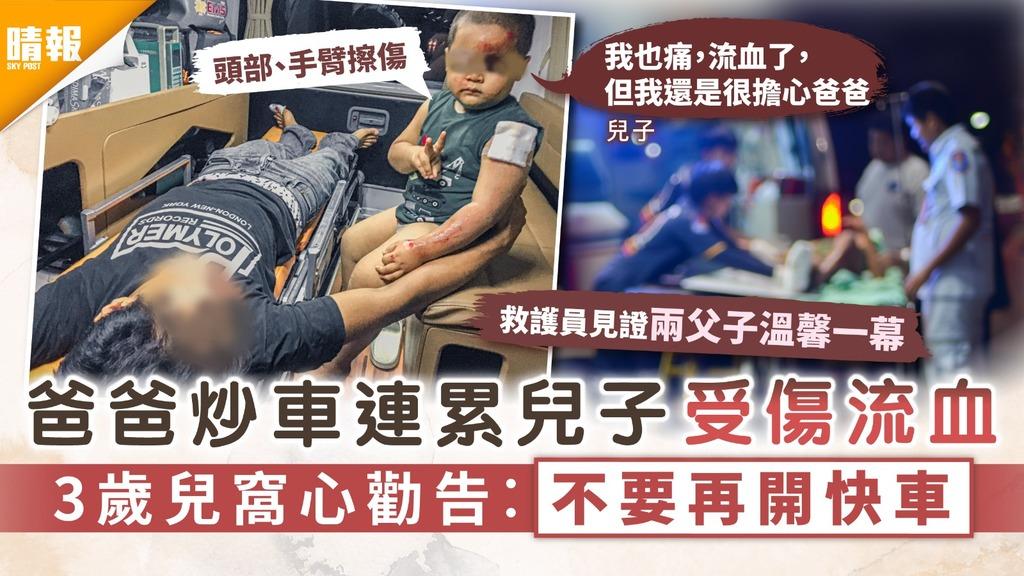 父子情深|爸爸炒車連累兒子受傷流血 3歲兒窩心勸告︰不要再開快車