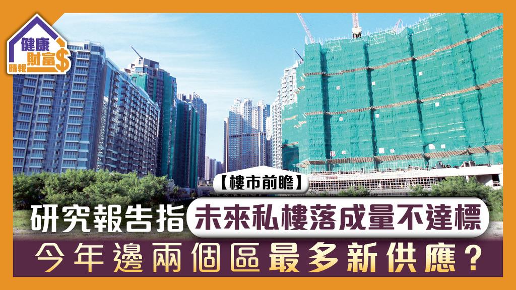 【樓市前瞻】研究報告指未來私樓落成量不達標 今年邊兩個區最多新供應?
