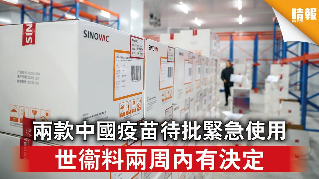 新冠疫苗|兩款中國疫苗待批緊急使用 世衞料兩周內有決定