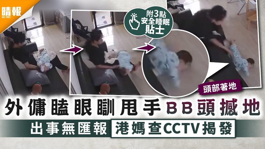 家居意外|外傭瞌眼瞓甩手BB頭撼地 出事無匯報港媽查CCTV揭發