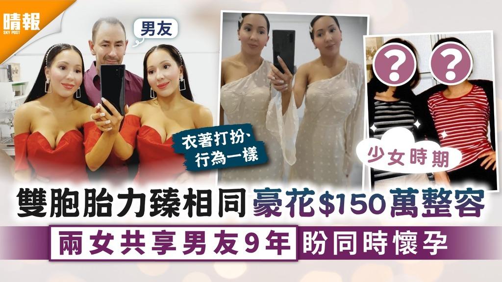形影不離|雙胞胎力臻相同豪花$150萬整容 兩女共享男友9年盼同時懷孕
