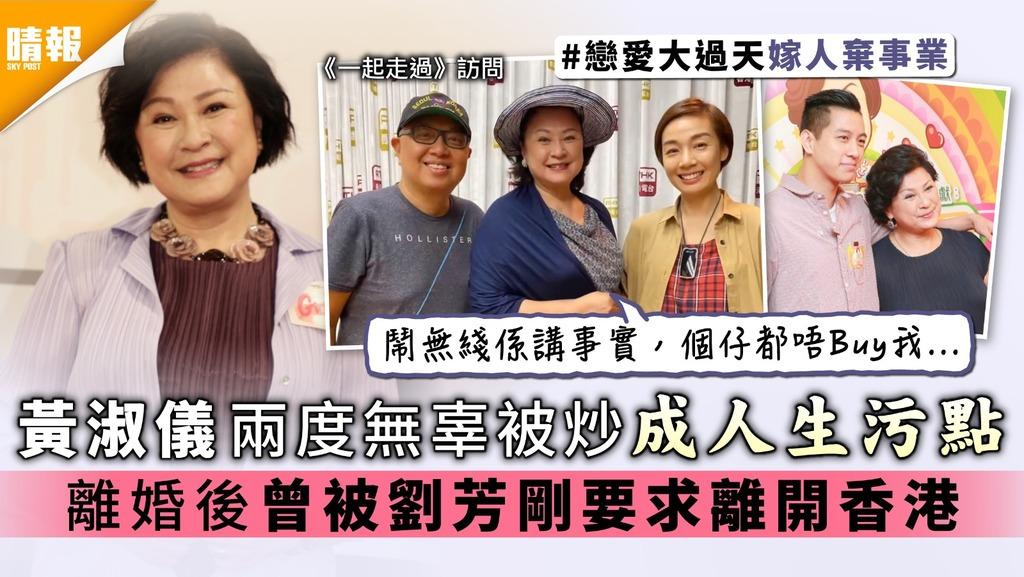 一起走過│黃淑儀兩度無辜被炒成人生污點 離婚後曾被劉芳剛要求離開香港