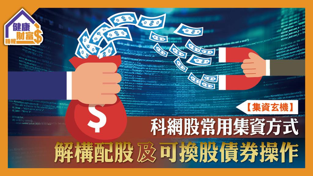 【集資玄機】科網股常用集資方式 解構配股及可換股債券操作