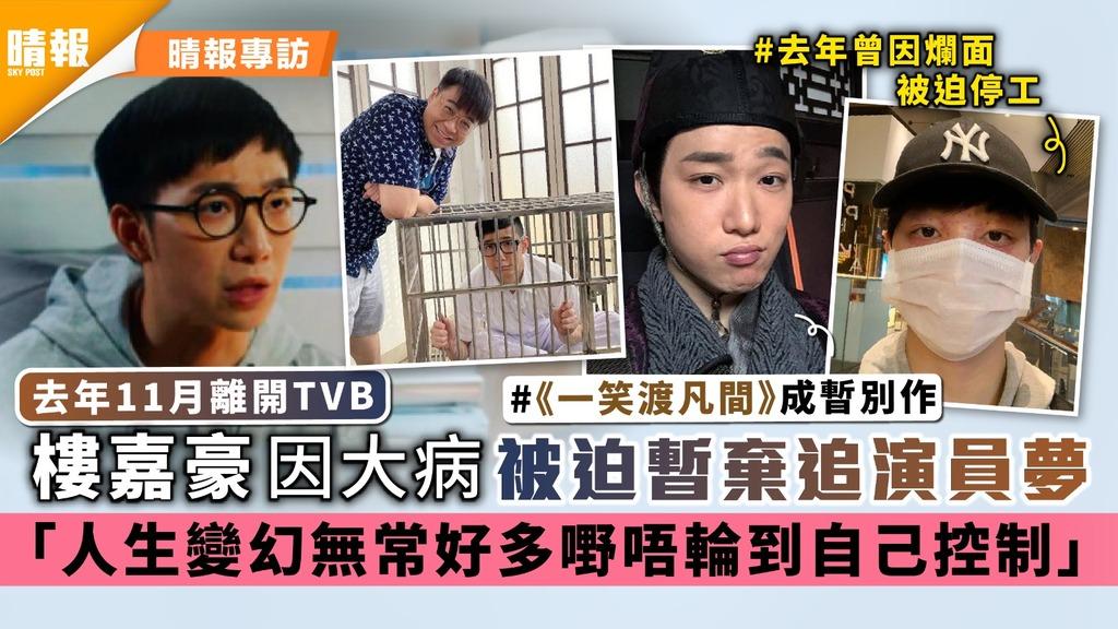 去年11月離開TVB|樓嘉豪因大病被迫暫棄追演員夢 「人生變幻無常好多嘢唔輪到自己控制」