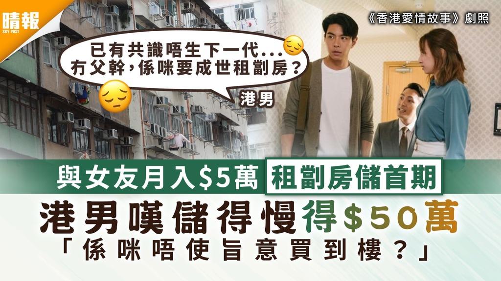 居住問題|與女友月入$5萬租劏房儲首期 港男嘆儲得慢得$50萬 「係咪唔使旨意買到樓」