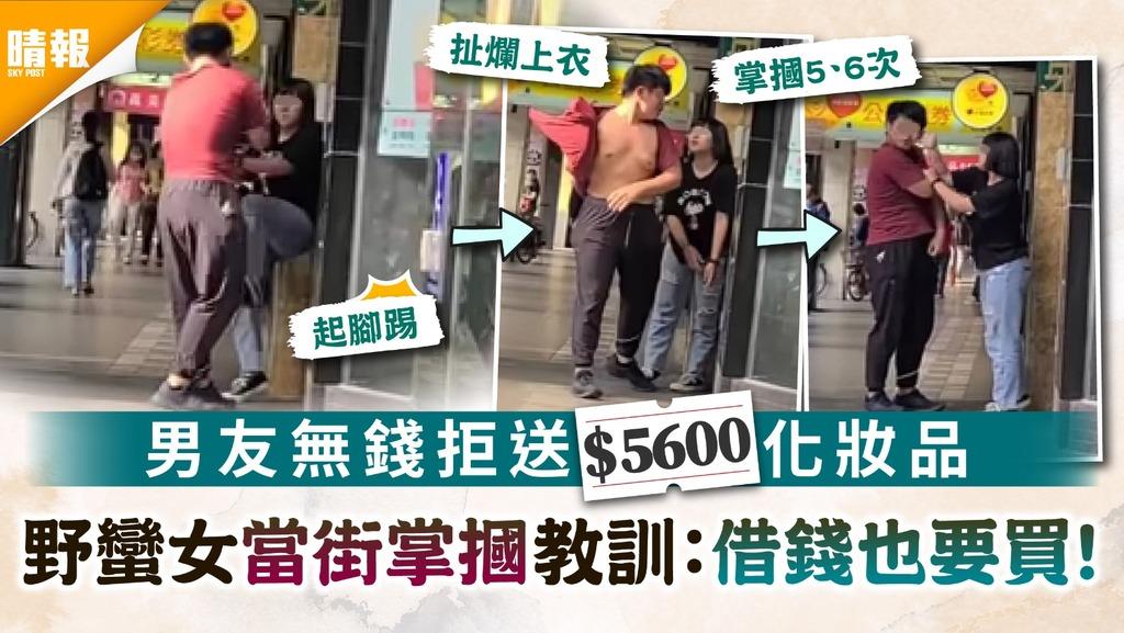 野蠻女友|男友無錢拒送$5600化妝品 野蠻女當街掌摑教訓:借錢也要買!