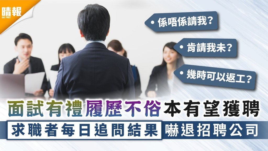 求職禁忌|面試有禮履歷不俗本有望獲聘 求職者每日追問結果嚇退招聘公司