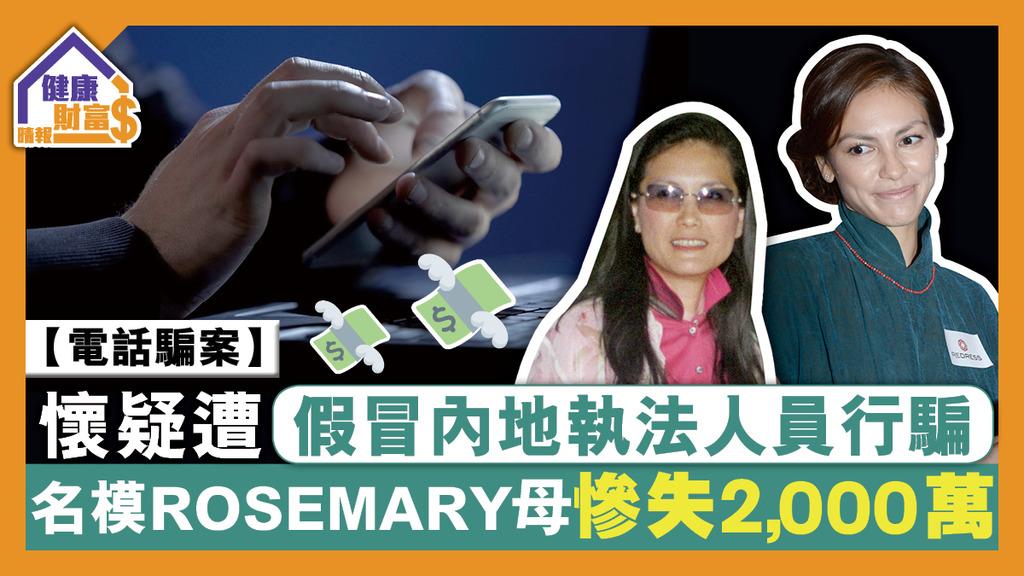 【電話騙案】懷疑遭假冒內地執法人員行騙 名模Rosemary母慘失2000萬