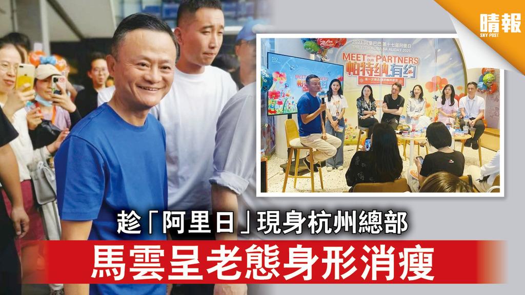 馬雲現身|趁「阿里日」現身杭州總部 馬雲呈老態身形消瘦