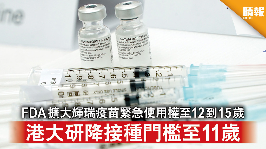 新冠肺炎|FDA擴大輝瑞疫苗緊急使用權至12到15歲 港大研降接種門檻至11歲