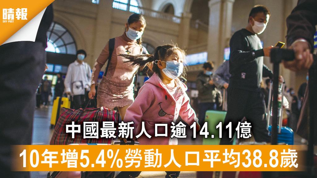 人口普查|中國最新人口逾14.11億 10年增5.4%勞動人口平均38.8歲