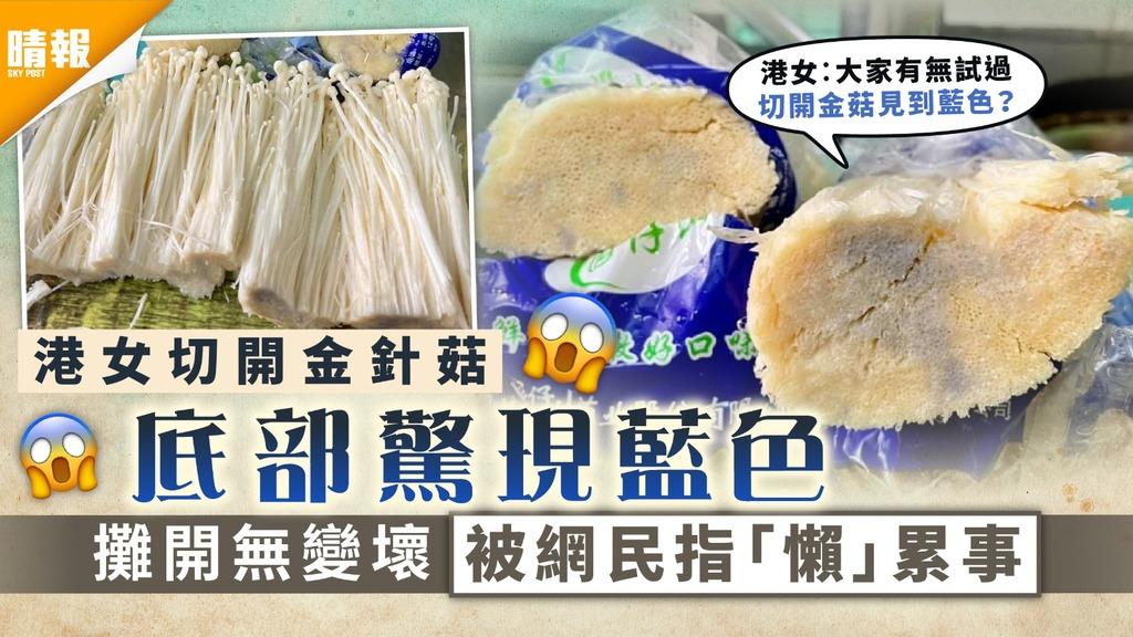 食用安全|港女切開金針菇底部驚現藍色 攤開無變壞 被網民指「懶」累事