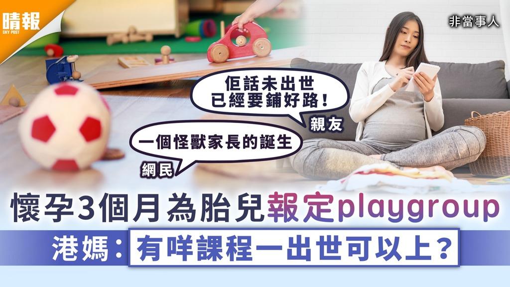 怪獸家長 懷孕3個月為胎兒報定playgroup 港媽:有咩課程一出世可以上?
